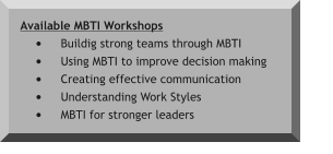 Available MBTI Workshops •	Buildig strong teams through MBTI •	Using MBTI to improve decision making •	Creating effective communication •	Understanding Work Styles  •	MBTI for stronger leaders