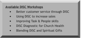 Available DISC Workshops •	Better customer service through DISC •	Using DISC to increase sales •	Improving Task & People skills •	DISC Diagnostic for Church Health •	Blending DISC and Spiritual Gifts